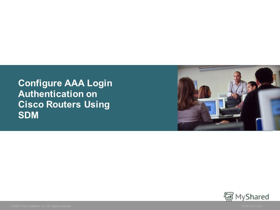 © 2006 Cisco Systems, Inc. All rights reserved.ISCW v1.05-21 Configure AAA Login Authentication on Cisco Routers Using SDM