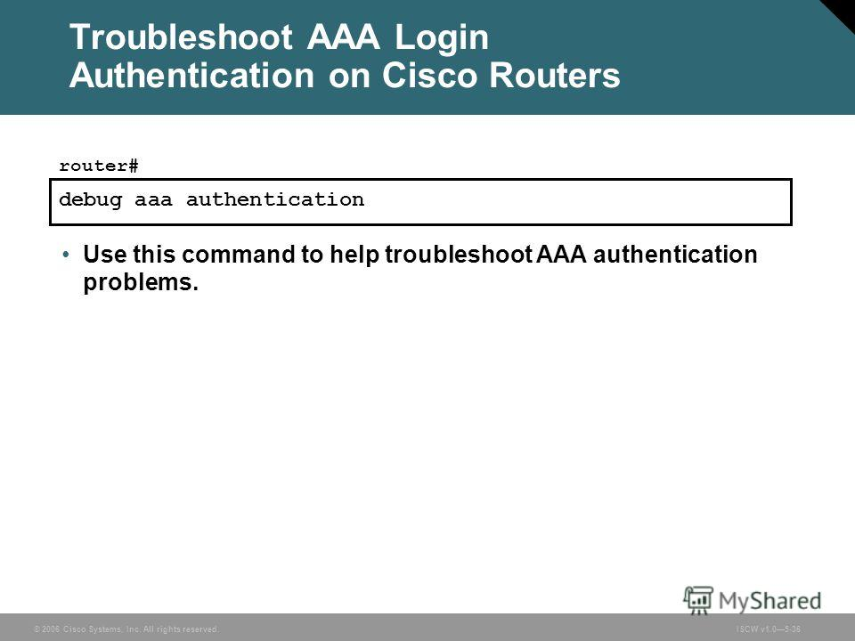 © 2006 Cisco Systems, Inc. All rights reserved.ISCW v1.05-36 Troubleshoot AAA Login Authentication on Cisco Routers debug aaa authentication router# Use this command to help troubleshoot AAA authentication problems.