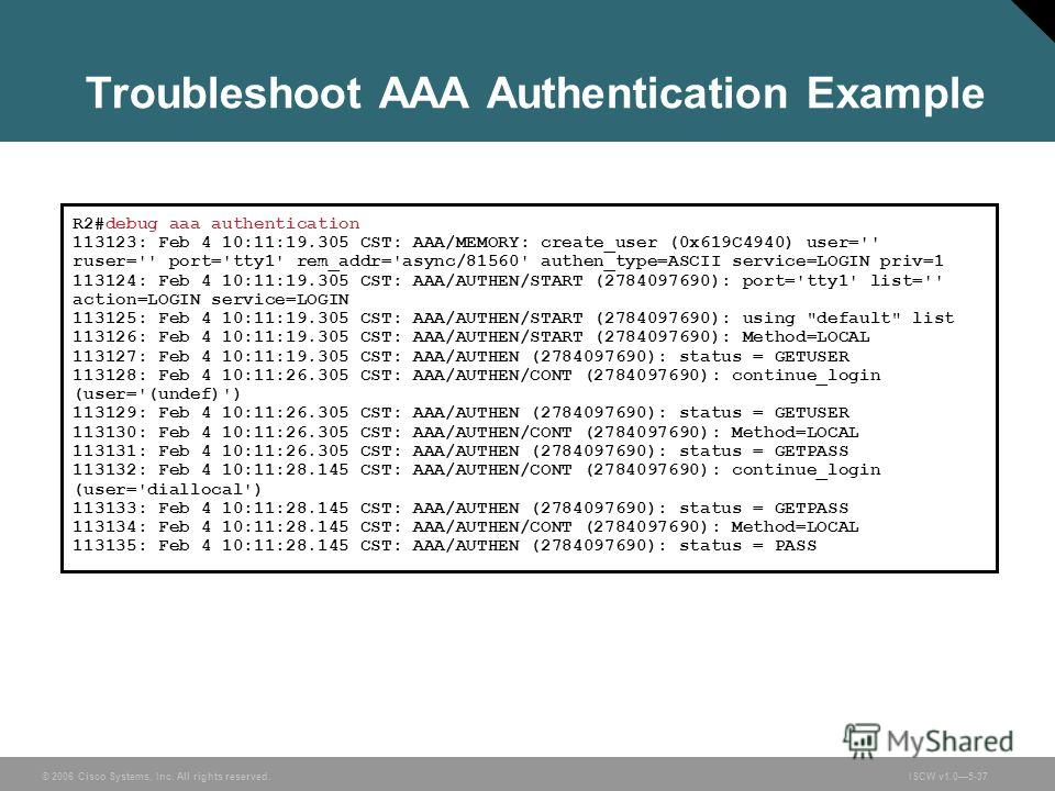 © 2006 Cisco Systems, Inc. All rights reserved.ISCW v1.05-37 Troubleshoot AAA Authentication Example R2#debug aaa authentication 113123: Feb 4 10:11:19.305 CST: AAA/MEMORY: create_user (0x619C4940) user='' ruser='' port='tty1' rem_addr='async/81560'