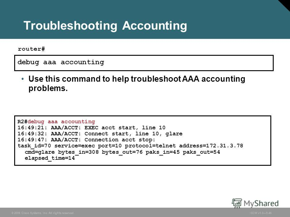 © 2006 Cisco Systems, Inc. All rights reserved.ISCW v1.05-46 Troubleshooting Accounting debug aaa accounting router# Use this command to help troubleshoot AAA accounting problems. R2#debug aaa accounting 16:49:21: AAA/ACCT: EXEC acct start, line 10 1