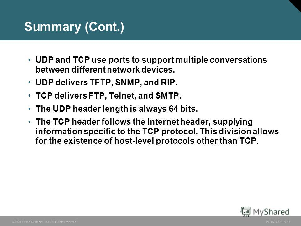 © 2005 Cisco Systems, Inc. All rights reserved.INTRO v2.16-12 Summary (Cont.) UDP and TCP use ports to support multiple conversations between different network devices. UDP delivers TFTP, SNMP, and RIP. TCP delivers FTP, Telnet, and SMTP. The UDP hea