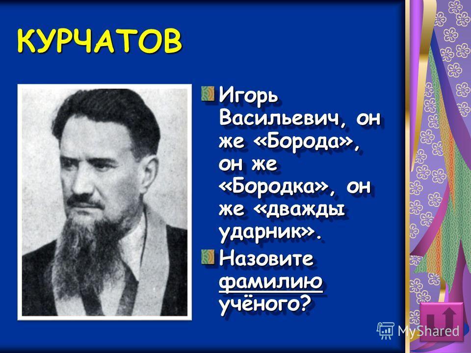 КУРЧАТОВ Игорь Васильевич, он же «Борода», он же «Бородка», он же «дважды ударник». Назовите фамилию учёного? Игорь Васильевич, он же «Борода», он же «Бородка», он же «дважды ударник». Назовите фамилию учёного?