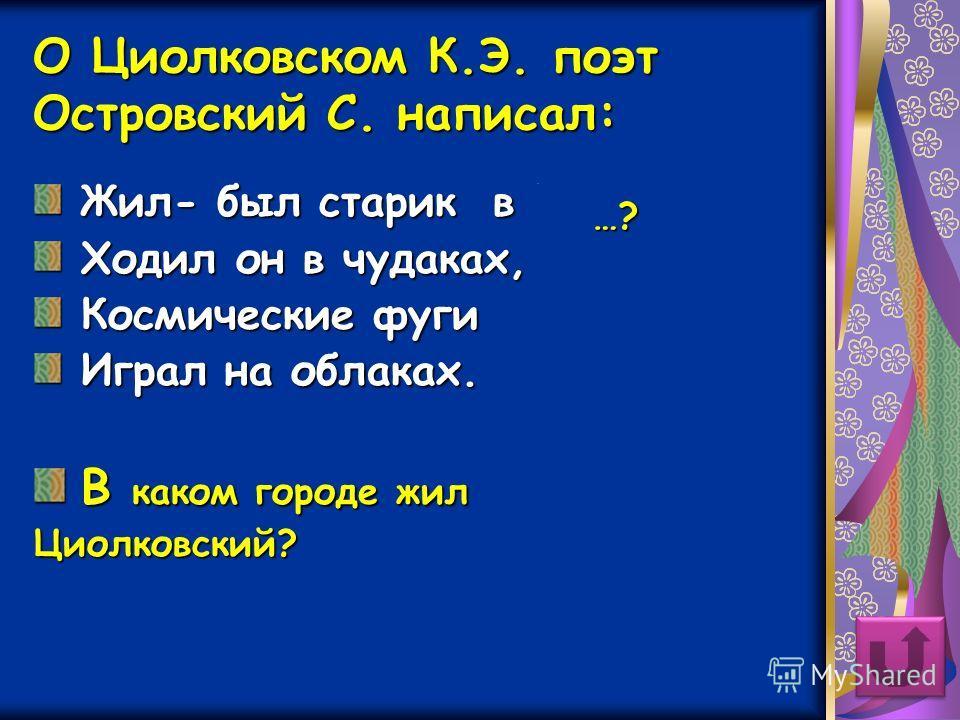 О Циолковском К.Э. поэт Островский С. написал: Жил- был старик в Калуге, Ходил он в чудаках, Космические фуги Играл на облаках. В каком городе жил Циолковский? …?