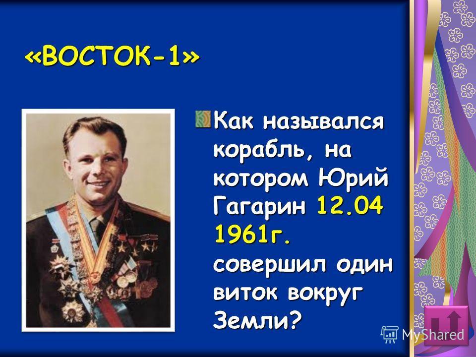 «ВОСТОК-1» Как назывался корабль, на котором Юрий Гагарин 12.04 1961 г. совершил один виток вокруг Земли?