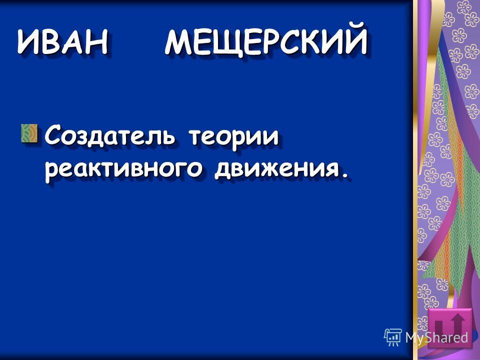 ИВАН МЕЩЕРСКИЙ Создатель теории реактивного движения.