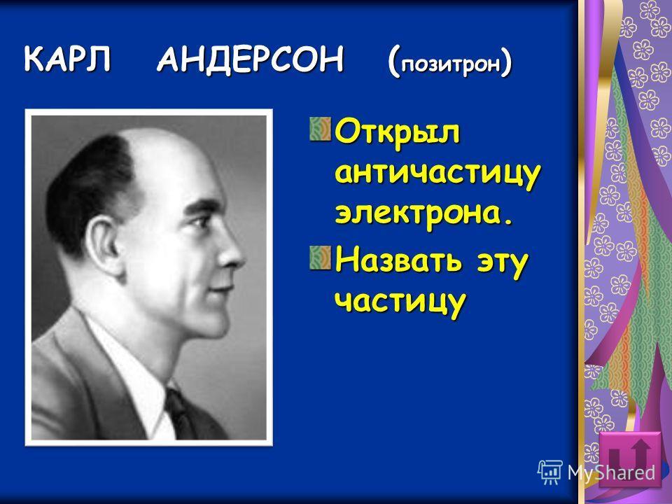 КАРЛ АНДЕРСОН ( позитрон ) Открыл античастицу электрона. Назвать эту частицу