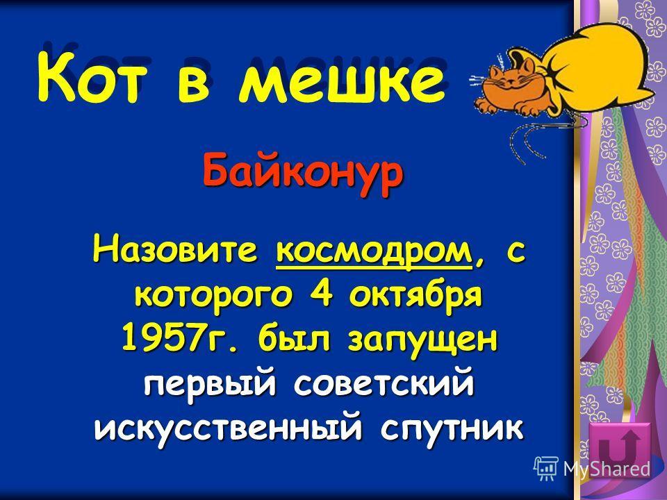Кот в мешке Назовите космодром, с которого 4 октября 1957 г. был запущен первый советский искусственный спутник Байконур