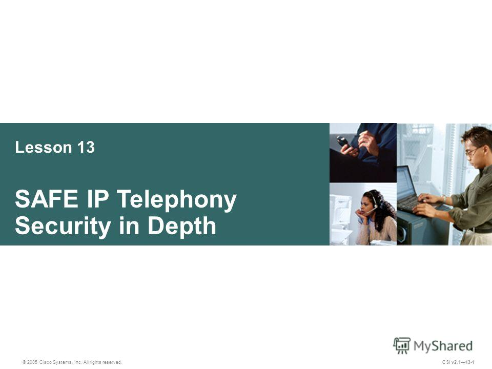 Lesson 13 SAFE IP Telephony Security in Depth © 2005 Cisco Systems, Inc. All rights reserved. CSI v2.113-1