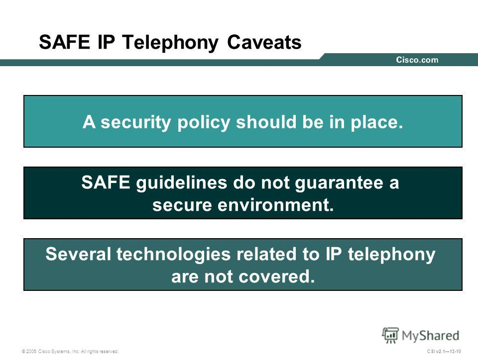© 2005 Cisco Systems, Inc. All rights reserved. CSI v2.113-10 SAFE IP Telephony Caveats SAFE guidelines do not guarantee a secure environment. Several technologies related to IP telephony are not covered. A security policy should be in place.