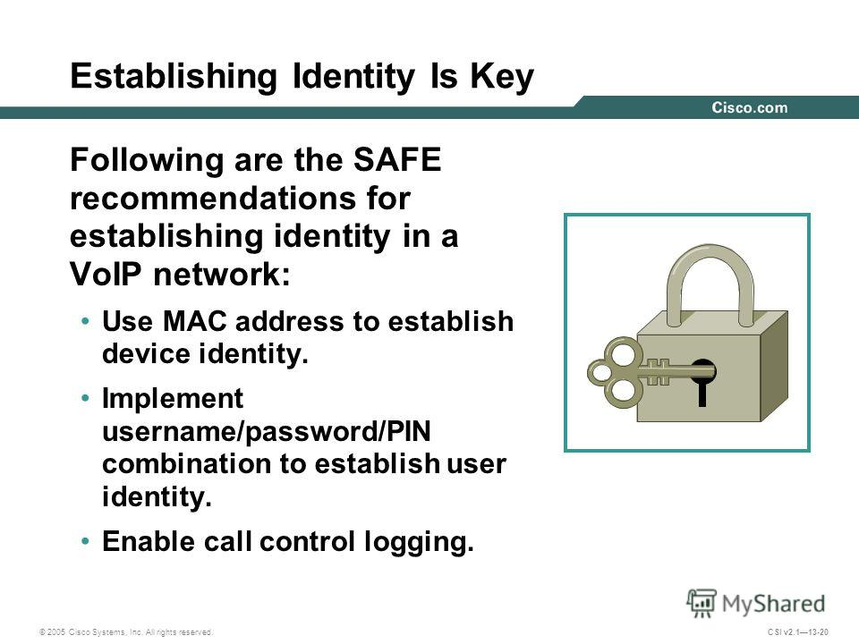 © 2005 Cisco Systems, Inc. All rights reserved. CSI v2.113-20 Establishing Identity Is Key Following are the SAFE recommendations for establishing identity in a VoIP network: Use MAC address to establish device identity. Implement username/password/P
