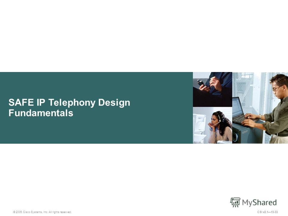 SAFE IP Telephony Design Fundamentals © 2005 Cisco Systems, Inc. All rights reserved. CSI v2.113-33