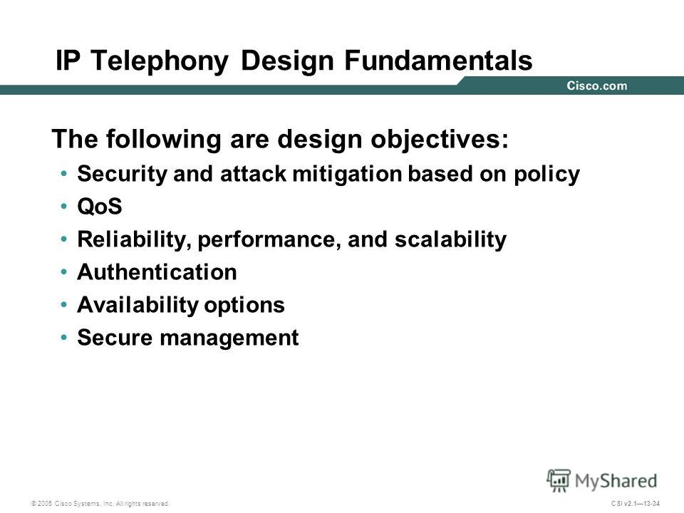 © 2005 Cisco Systems, Inc. All rights reserved. CSI v2.113-34 IP Telephony Design Fundamentals The following are design objectives: Security and attack mitigation based on policy QoS Reliability, performance, and scalability Authentication Availabili