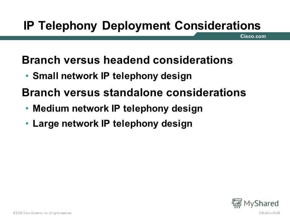© 2005 Cisco Systems, Inc. All rights reserved. CSI v2.113-35 IP Telephony Deployment Considerations Branch versus headend considerations Small network IP telephony design Branch versus standalone considerations Medium network IP telephony design Lar