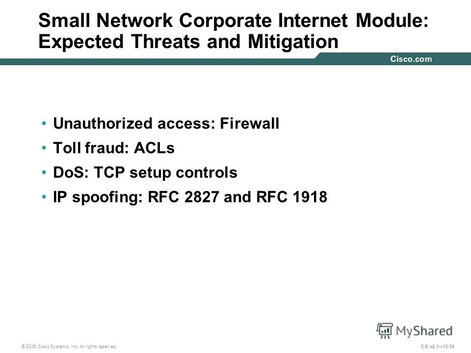 © 2005 Cisco Systems, Inc. All rights reserved. CSI v2.113-39 Small Network Corporate Internet Module: Expected Threats and Mitigation Unauthorized access: Firewall Toll fraud: ACLs DoS: TCP setup controls IP spoofing: RFC 2827 and RFC 1918