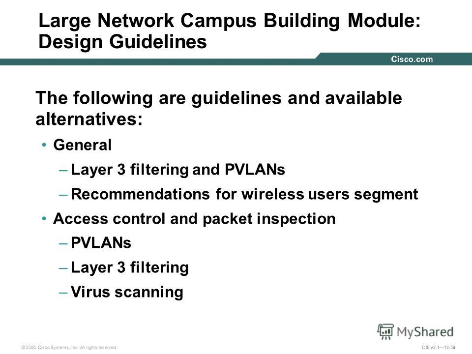 © 2005 Cisco Systems, Inc. All rights reserved. CSI v2.113-59 Large Network Campus Building Module: Design Guidelines The following are guidelines and available alternatives: General –Layer 3 filtering and PVLANs –Recommendations for wireless users s