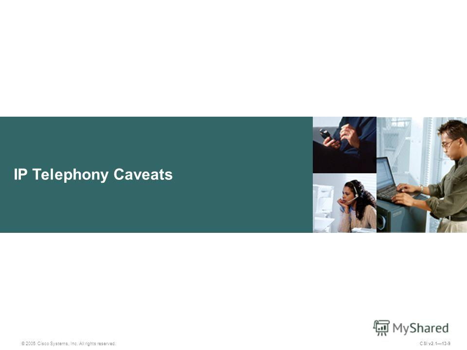 IP Telephony Caveats © 2005 Cisco Systems, Inc. All rights reserved. CSI v2.113-9