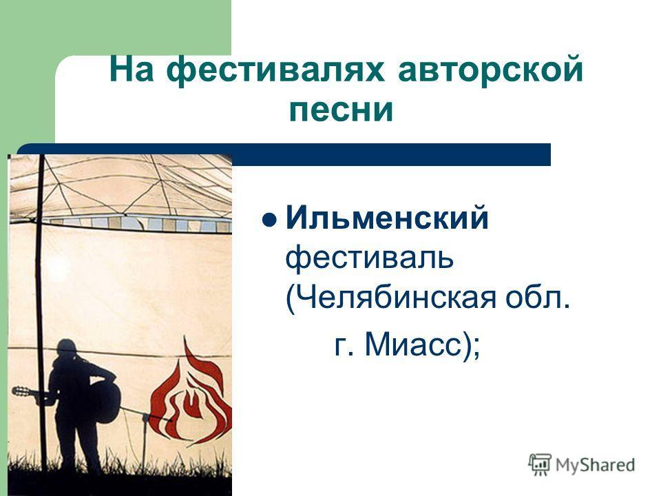 На фестивалях авторской песни Ильменский фестиваль (Челябинская обл. г. Миасс);