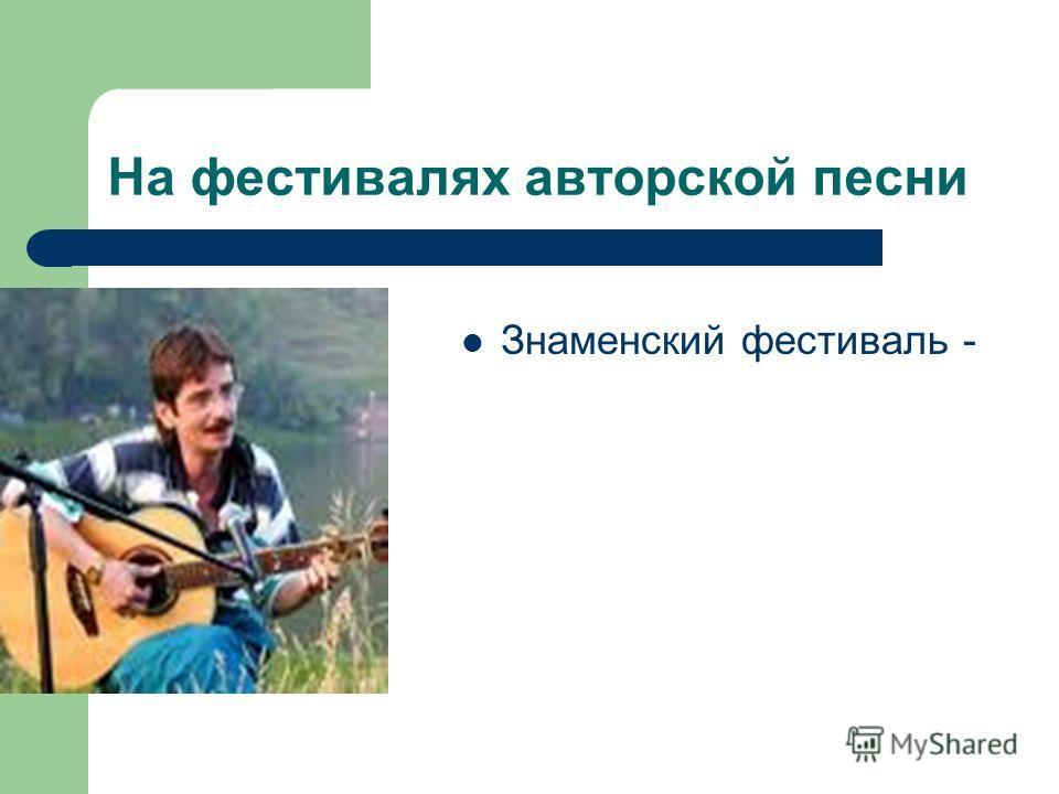 На фестивалях авторской песни Знаменский фестиваль -