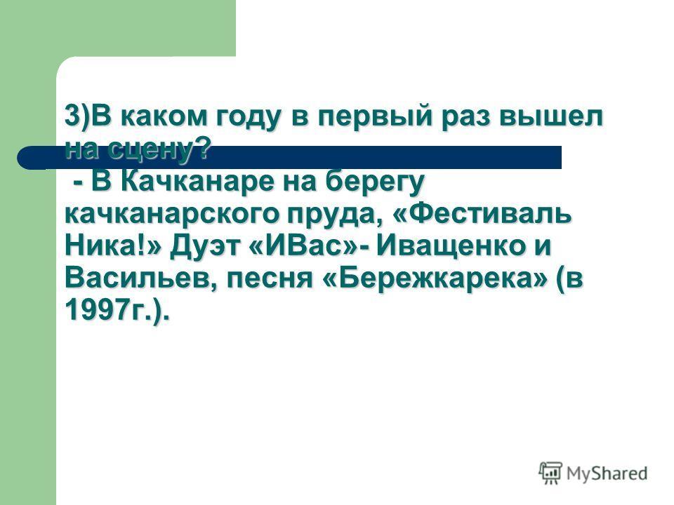 3)В каком году в первый раз вышел на сцену? - В Качканаре на берегу качканарского пруда, «Фестиваль Ника!» Дуэт «ИВас»- Иващенко и Васильев, песня «Бережкарека» (в 1997 г.).