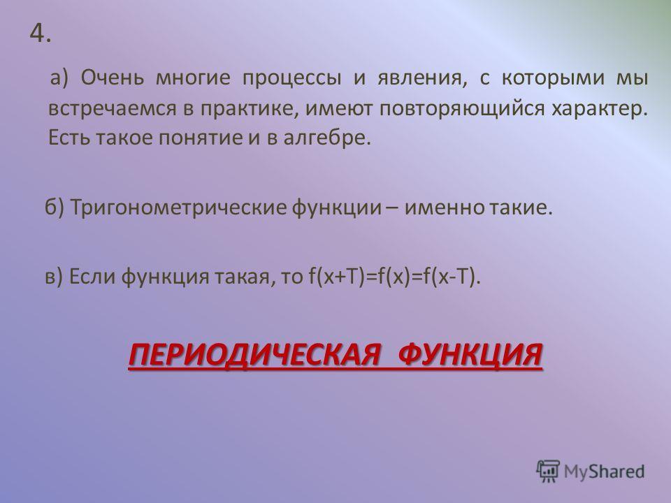 4. а) Очень многие процессы и явления, с которыми мы встречаемся в практике, имеют повторяющийся характер. Есть такое понятие и в алгебре. б) Тригонометрические функции – именно такие. в) Если функция такая, то f(x+T)=f(x)=f(x-T). ПЕРИОДИЧЕСКАЯ ФУНКЦ
