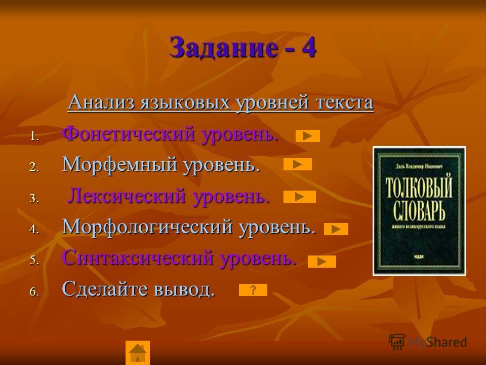 Задание - 4 Анализ языковых уровней текста Анализ языковых уровней текста 1. Фонетический уровень. 2. Морфемный уровень. 3. Лексический уровень. 4. Морфологический уровень. 5. Синтаксический уровень. 6. Сделайте вывод.