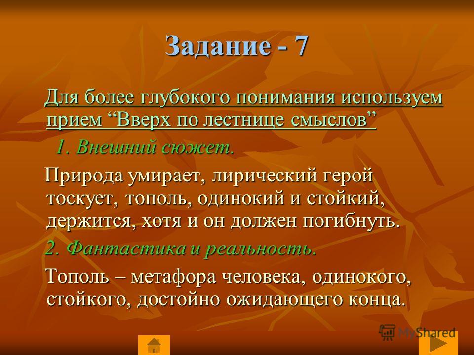 Задание - 7 Для более глубокого понимания используем прием Вверх по лестнице смыслов Для более глубокого понимания используем прием Вверх по лестнице смыслов 1. Внешний сюжет. 1. Внешний сюжет. Природа умирает, лирический герой тоскует, тополь, одино