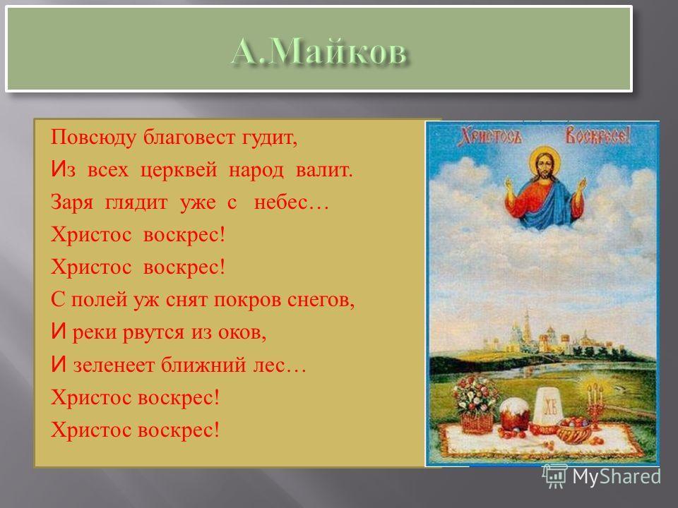 Повсюду благовест гудит, И з всех церквей народ валит. Заря глядит уже с небес… Христос воскрест! С полей уж снят покров снегов, И реки рвутся из оков, И зеленеет ближний лес… Христос воскрест!