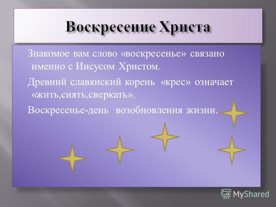 Знакомое вам слово «воскрестенье» связано именно с Иисусом Христом. Древний славянский корень «крест» означает «жить,сиять,сверкать». Воскрестенье-день возобновления жизни.