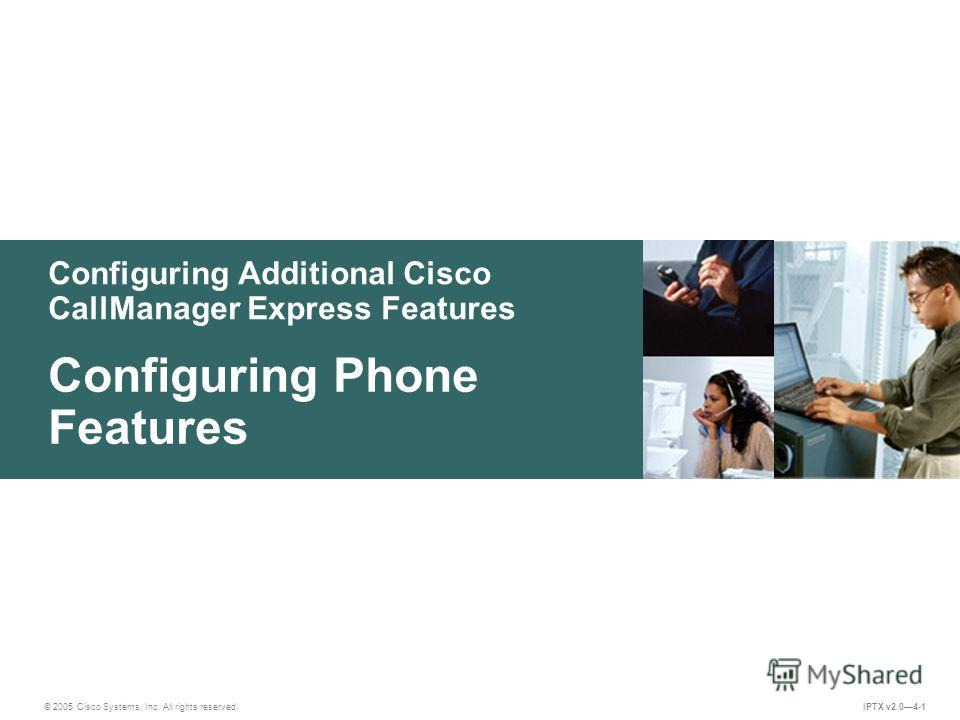 © 2005 Cisco Systems, Inc. All rights reserved. IPTX v2.04-1 Configuring Additional Cisco CallManager Express Features Configuring Phone Features