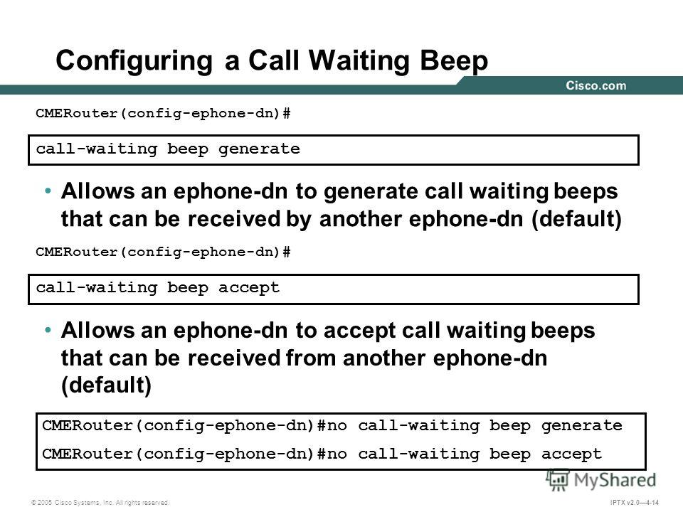 © 2005 Cisco Systems, Inc. All rights reserved. IPTX v2.04-14 call-waiting beep generate CMERouter(config-ephone-dn)# Allows an ephone-dn to generate call waiting beeps that can be received by another ephone-dn (default) call-waiting beep accept CMER