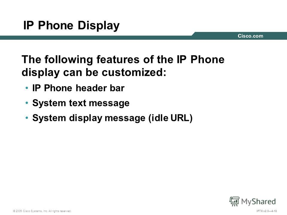 © 2005 Cisco Systems, Inc. All rights reserved. IPTX v2.04-18 IP Phone Display The following features of the IP Phone display can be customized: IP Phone header bar System text message System display message (idle URL)