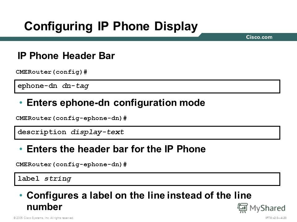 © 2005 Cisco Systems, Inc. All rights reserved. IPTX v2.04-20 ephone-dn dn-tag CMERouter(config)# Enters ephone-dn configuration mode description display-text CMERouter(config-ephone-dn)# Enters the header bar for the IP Phone Configuring IP Phone Di