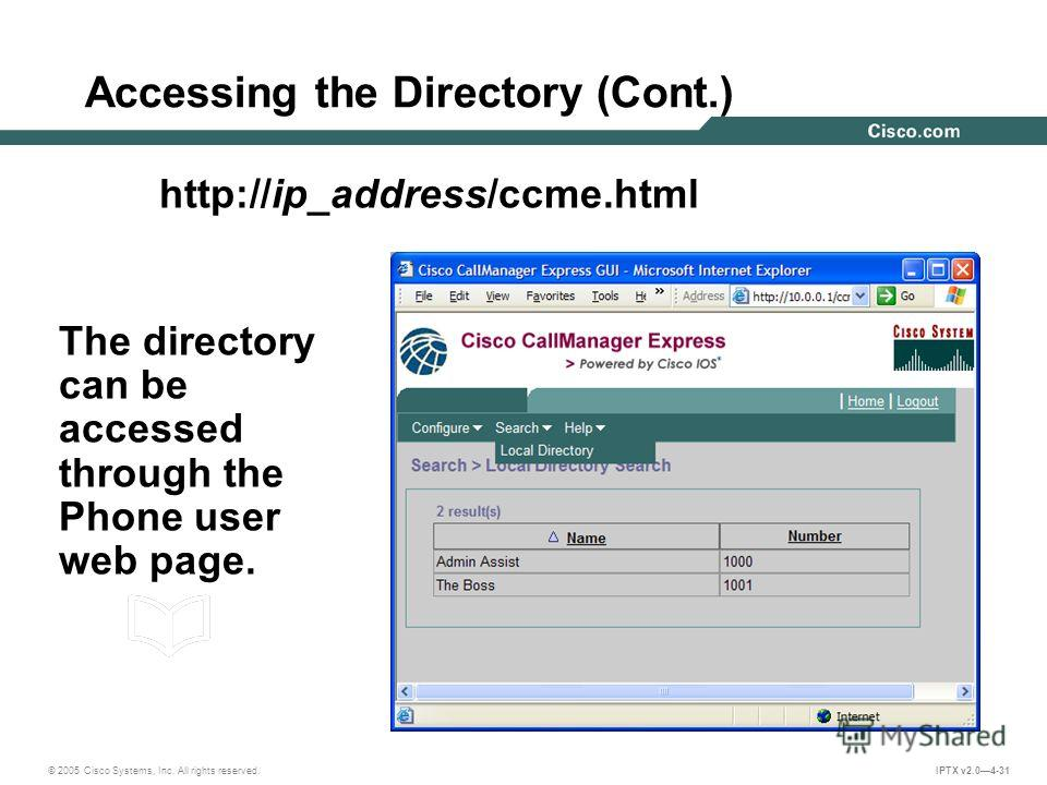 © 2005 Cisco Systems, Inc. All rights reserved. IPTX v2.04-31 Accessing the Directory (Cont.) The directory can be accessed through the Phone user web page. http://ip_address/ccme.html