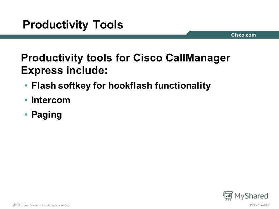 © 2005 Cisco Systems, Inc. All rights reserved. IPTX v2.04-38 Productivity Tools Productivity tools for Cisco CallManager Express include: Flash softkey for hookflash functionality Intercom Paging