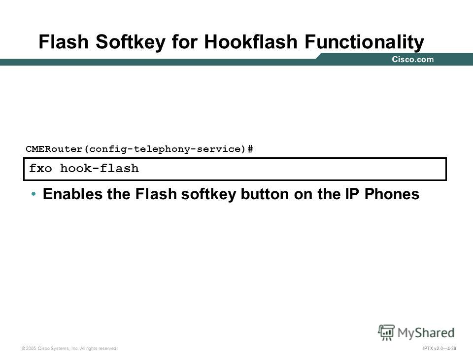 © 2005 Cisco Systems, Inc. All rights reserved. IPTX v2.04-39 fxo hook-flash CMERouter(config-telephony-service)# Enables the Flash softkey button on the IP Phones Flash Softkey for Hookflash Functionality
