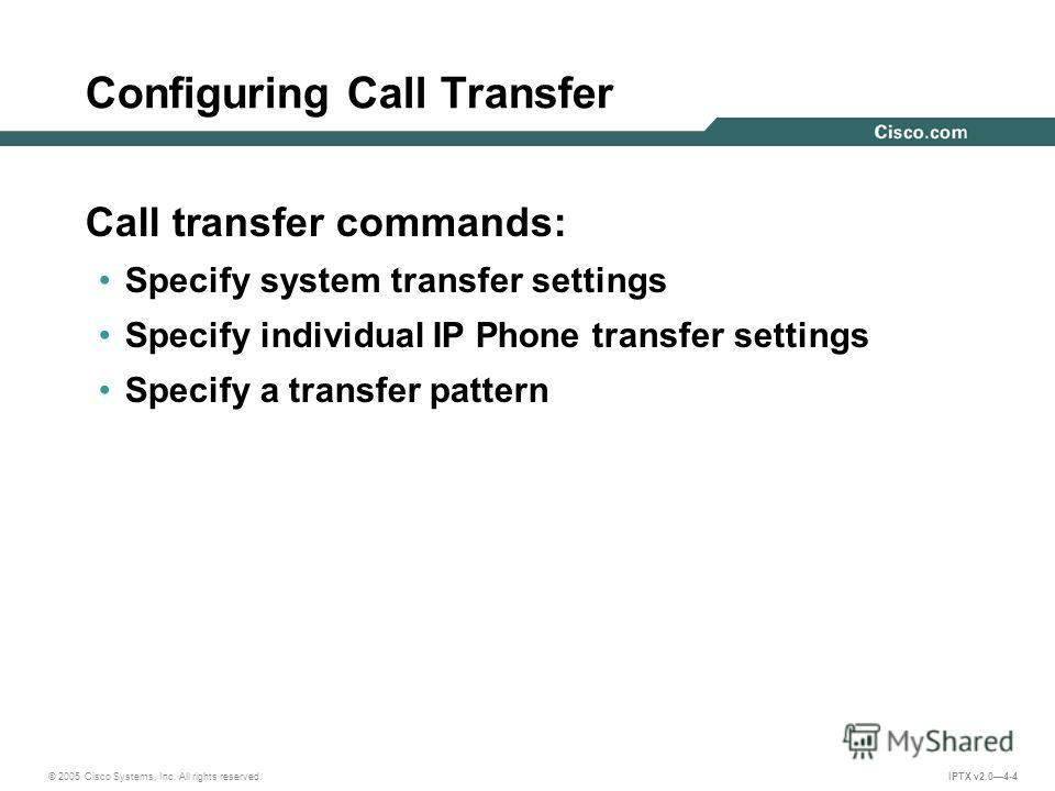© 2005 Cisco Systems, Inc. All rights reserved. IPTX v2.04-4 Call transfer commands: Specify system transfer settings Specify individual IP Phone transfer settings Specify a transfer pattern Configuring Call Transfer