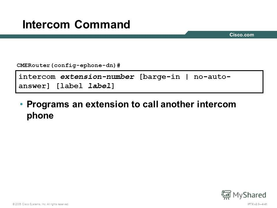 © 2005 Cisco Systems, Inc. All rights reserved. IPTX v2.04-41 intercom extension-number [barge-in | no-auto- answer] [label label] CMERouter(config-ephone-dn)# Programs an extension to call another intercom phone Intercom Command