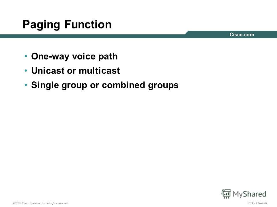 © 2005 Cisco Systems, Inc. All rights reserved. IPTX v2.04-42 Paging Function One-way voice path Unicast or multicast Single group or combined groups