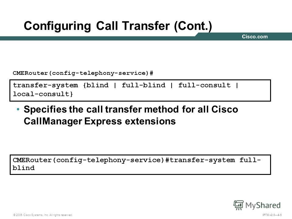 © 2005 Cisco Systems, Inc. All rights reserved. IPTX v2.04-5 transfer-system {blind | full-blind | full-consult | local-consult} CMERouter(config-telephony-service)# Specifies the call transfer method for all Cisco CallManager Express extensions Conf
