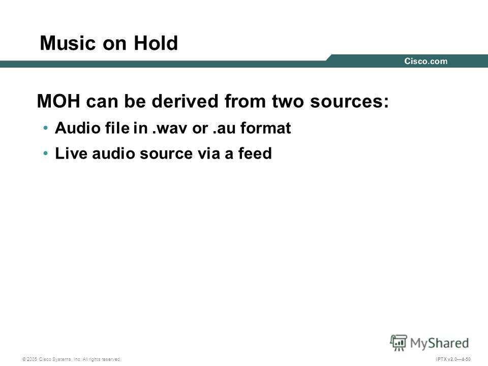 © 2005 Cisco Systems, Inc. All rights reserved. IPTX v2.04-50 Music on Hold MOH can be derived from two sources: Audio file in.wav or.au format Live audio source via a feed