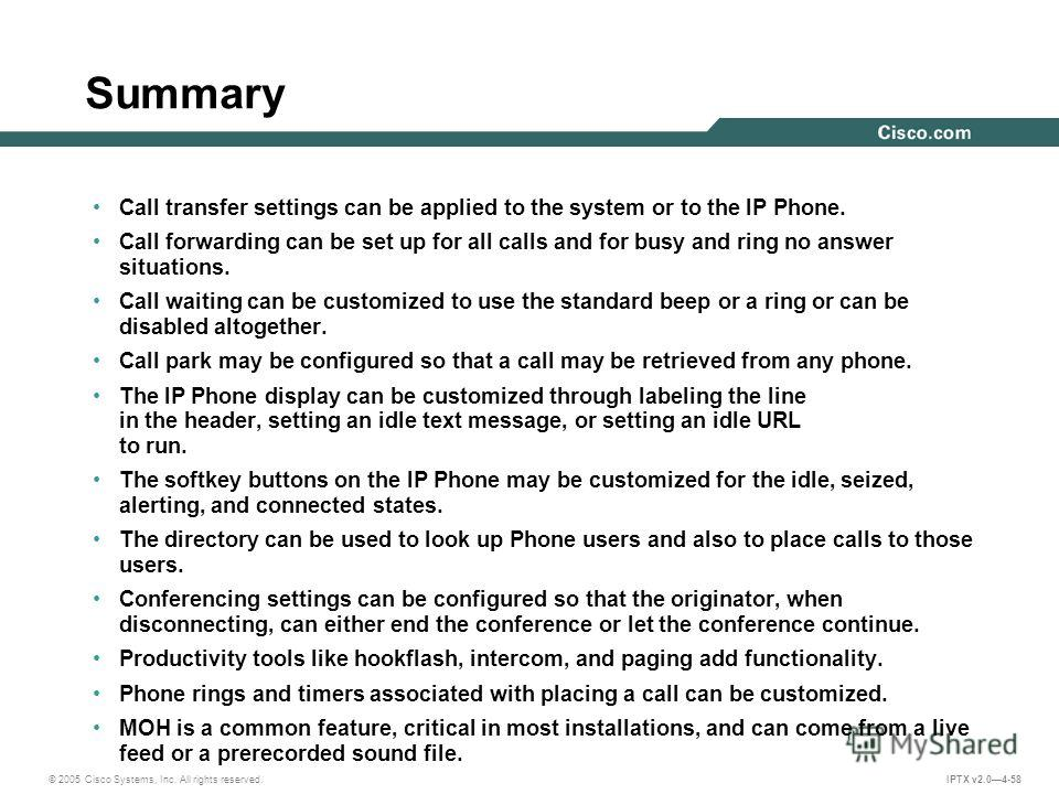 © 2005 Cisco Systems, Inc. All rights reserved. IPTX v2.04-58 Summary Call transfer settings can be applied to the system or to the IP Phone. Call forwarding can be set up for all calls and for busy and ring no answer situations. Call waiting can be