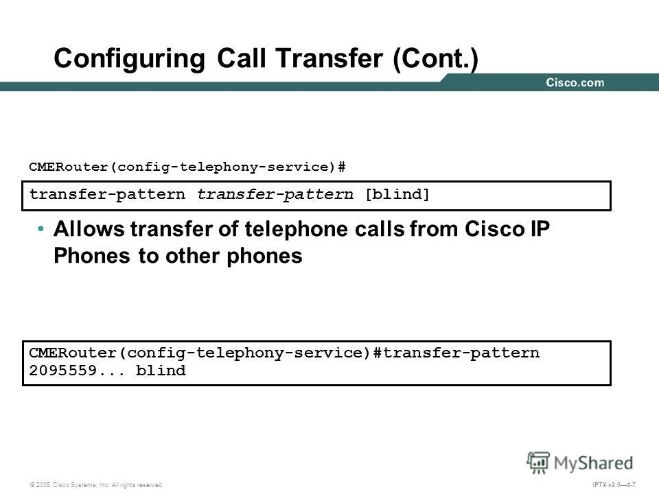 © 2005 Cisco Systems, Inc. All rights reserved. IPTX v2.04-7 Configuring Call Transfer (Cont.) transfer-pattern transfer-pattern [blind] CMERouter(config-telephony-service)# Allows transfer of telephone calls from Cisco IP Phones to other phones CMER