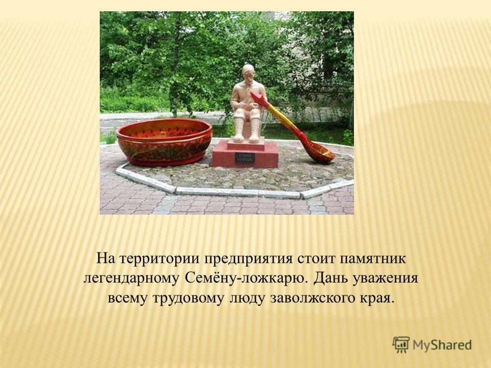На территории предприятия стоит памятник легендарному Семёну-ложкарю. Дань уважения всему трудовому люду заволжского края.