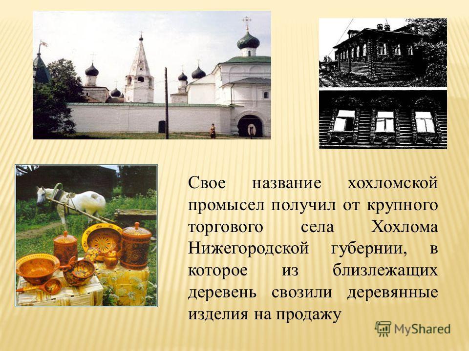 Свое название хохломской промысел получил от крупного торгового села Хохлома Нижегородской губернии, в которое из близлежащих деревень свозили деревянные изделия на продажу