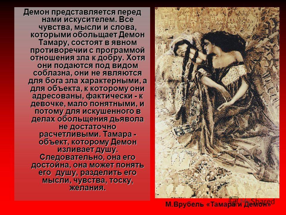 Демон представляется перед нами искусителем. Все чувства, мысли и слова, которыми обольщает Демон Тамару, состоят в явном противоречии с программой отношения зла к добру. Хотя они подаются под видом соблазна, они не являются для бога зла характерными
