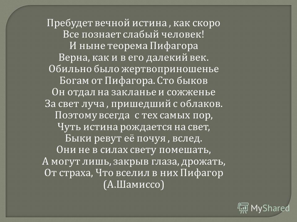 Пребудет вечной истина, как скоро Все познает слабый человек ! И ныне теорема Пифагора Верна, как и в его далекий век. Обильно было жертвоприношенье Богам от Пифагора. Сто быков Он отдал на закланье и сожженье За свет луча, пришедший с облаков. Поэто