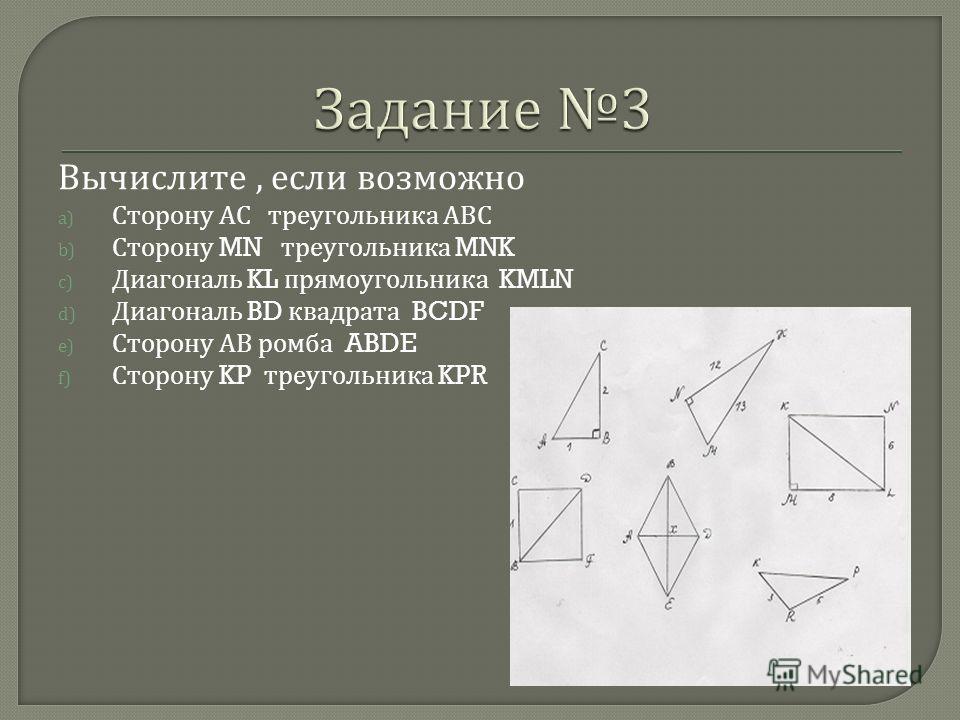 Вычислите, если возможно a) Сторону АС треугольника АВС b) Сторону MN треугольника MNK c) Диагональ KL прямоугольника KMLN d) Диагональ BD квадрата BCDF e) Сторону АВ ромба ABDE f) Сторону KP треугольника KPR