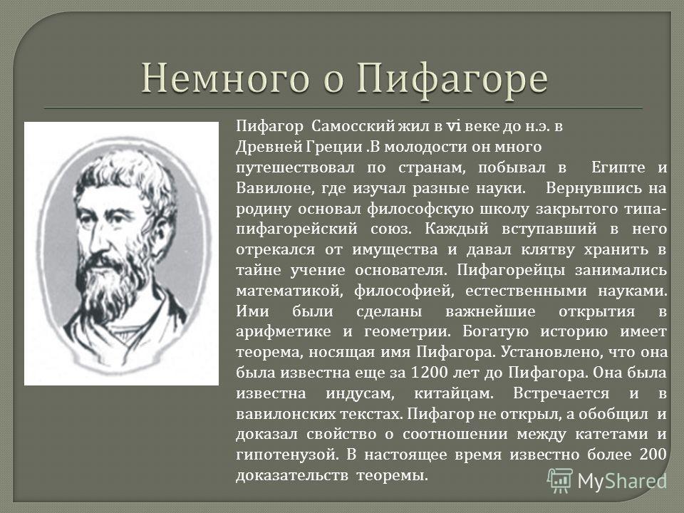 Пифагор Самосский жил в vi веке до н. э. в Древней Греции. В молодости он много путешествовал по странам, побывал в Египте и Вавилоне, где изучал разные науки. Вернувшись на родину основал философскую школу закрытого типа - пифагорейский союз. Каждый