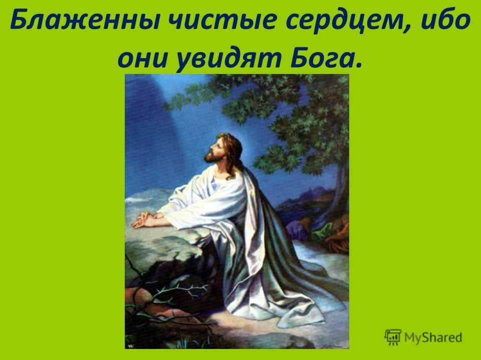 Блаженны чистые сердцем, ибо они увидят Бога.