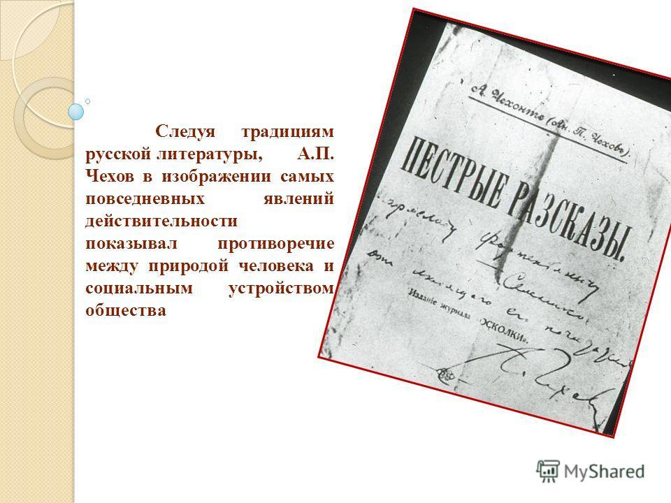 Следуя традициям русской литературы, А.П. Чехов в изображении самых повседневных явлений действительности показывал противоречие между природой человека и социальным устройством общества